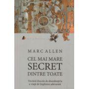 Cel mai mare secret dintre toate ( Editura: ACT si Politon, Autor: Marc Allen ISBN 978-606-93730-3-3 )