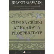 Cum sa creezi adevarata prosperitate ( Editura: Act si Politon, Autor: Shakti Gawain ISBN 978-606-8637-39-6 )