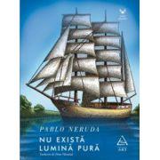 Nu exista lumina pura ( editura: Art, autor: Pablo Netuda, ISBN 978-606-710-184-3 )