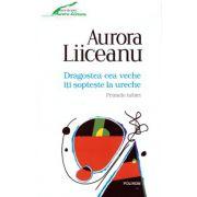 Dragostea cea veche iti sopteste la ureche - Primele iubiri ( editura: Polirom, autor: Aurora Liiceanu, ISBN 978-973-46-5629-5 )