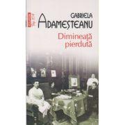 Dimineata pierduta ( Editura: Polirom, Autor: Adamesteanu Gabriela ISBN 978-973-46-2027-2 )