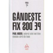 Gandeste fix pe dos ( Editura: Art, Autor: Paul Arden ISBN 978-606-710-107-2 )