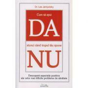 Cum sa spui da atunci cand trupul tau spune nu ( Editura: Adantis, Autor: Dr. Lee Jampolsky ISBN 978-606-92318-8-3 )