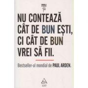 Nu conteaza cat de bun esti, ci cat de bun sa fii ( Editura: Art Grup Editorial, Autor: Paul Arden ISBN 978-973-124-607-9 )