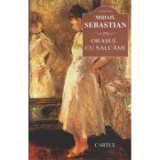 Orasul cu salcami ( Editura: Cartex, Autor: Mihail Sebastian ISBN 978-606-8023-68-7 )