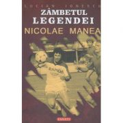 Zambetul legendei, Nicolae Manea ( Editura: Exigent, Autor: Lucian Ionescu ISBN 978-973-1853-34-5 )