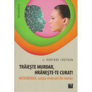Traieste murdar, hraneste-te curat! Microbiomul: solutia vindecarii din interior ( Editura: Niculescu, Autor: Robyne Chutkan ISBN 978-973-748-968-5 )