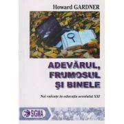 Adevarul, frumosul si binele, Noi valente in educatia secolului XXI ( Editura: Sigma, Autor: Howard Gardner ISBN 978-973-649-792-6 )