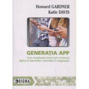 Generatia App, Cum navigheaza tinerii prin universul digital al identitatii, intimitatii si imaginatiei ( Editura: Sigma, Autor: Howard Gardner, Katie Davis ISBN 978-606-727-136-2 )