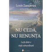 Nu ceda, nu renunta, Lectii dintr-o viata extraordinara ( Editura: Act si Politon, Autor: Louis Zamperini ISBN 978-606-8739-31-1 )