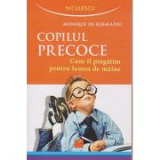 Copilul precoce / Cum il pregatim pentru lumea de maine ( Editura: Niculescu, Autor: Monique de Kermadec ISBN 978-973-748-979-1 )