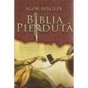 Biblia pierduta ( Editura: Rao, Autor: Igor Bergler ISBN 978-606-609-893-9 )