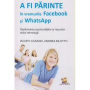 A fi parinte in vremurile Facebook si WhatsApp ( Editura: Lizuka Educativ, Autor: Iacopo Casadei, Andrea Bilotto ISBN 978-606-8714-11-0 )