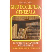 Ghid de cultura generala / O istorie a gandirii universale din Antichitate pana in zilele noastre ( Editura: Lider, A utor: Francis Collet ISBN 978-973-629-376-4 )