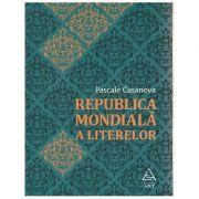 Republica Mondiala a Literelor ( Editura: Art Grup Editorial, Autor: Pascale Casanova ISBN 978-606-710-230-7 )