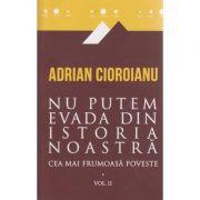 Nu putem evada din istoria noastra / cea mai frumoasa poveste / Vol. II ( Editura: Curtea Veche, Autor: Adrian Cioroianu ISBN 978-606-588-870-8 )