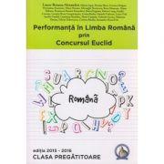 Performanta in Limba Romana prin Concursul Euclid Clasa Pregatitoare Editia 2015-2016 ( Editura: Concept Didactic, Autor: Laura-Roxana Alexandru ISBN 978-606-94116-2-9 )