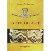 Getii de aur ( Editura: STEFANIDA, Autor: George V. Grigore ISBN 978-606-93844-7-3 )