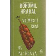 Vremurile bune de altadata ( Editura: Art Grup Editorial, Autor: Bohumil Hrabal ISBN 978-606-710-347-2 )