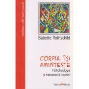 Corpul isi aminteste / Psihofiziologia si tratamentul traumei ( Editura: Herald, Autor: Babette Rothschild ISBN 9789731115450 )