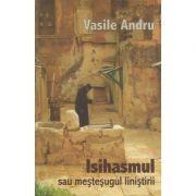 Isihasmul sau mestesugul linistirii ( Editura: Herald, Autor: Vasile Andru ISBN 978-973-111-214-5 )