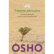 Traieste periculos / Iluminare obisnuita pentru vremuri neobisnuite ( Editura: Litera, Autor: OSHO ISBN 978-606-33-0641-9 )