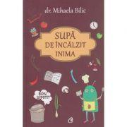 Supa de incalzit inima ( Editura: Curtea Veche, Autor: Dr. Mihaela Bilic ISBN 9786065889163 )