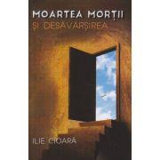Moartea mortii si desavarsirea ( Editura: Herald, Autor: Ilie Cioara ISBN 978-973-111-535-1 )