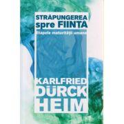 Strapungerea spre fiinta / Etapele maturitatii umane ( Editura: Herald, Autor: Karlfried Durck Heim ISBN 978-973-111-606-8 )