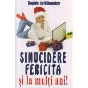 Sinucidere fericita si la multi ani! ( Editura: Lider International, Autor: Sophie de Villenoisy ISBN 9789736293795 )