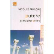 Putere si imaginar politic ( Editura: Tritonic, Autor: Nicolae Frigioiu ISBN 978-606-8536-93-4 )