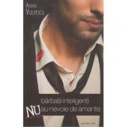 Barbatii inteligenti nu au nevoie de amante ( Autor: Andrei Vulpescu ISBN 9789730216516 )