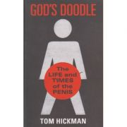 God s Doodle ( The life amd times of the penis ) ( Editura: Boon Books, Autor: Tom Hickman ISBN 978-0-224-09553-2 )