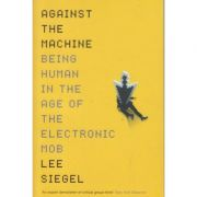Against the Machine / Being human in the age of the electronic MOB ( Editura: Boon Books, Autor: Lee Siegel ISBN 978-1946686979)