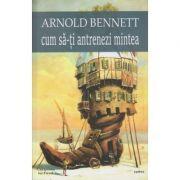 Cum sa-ti antrenezi mintea ( Editura: Cartex, Autor: Arnold Bennet ISBN 978-606-8023-87-8)
