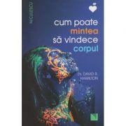 Cum poate mintea sa vindece corpul ( Editura ; Niculescu, Autor: David R. Hamilton ISBN 978-606-38-0073-3 )