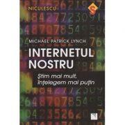 Internetul nostru ( Editura: Niculescu, Autor: Michael Patrick Lynch ISBN 978-606-38-0066-5 )