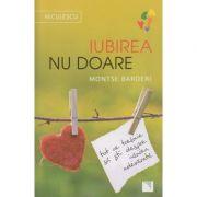 Iubirea nu doare / Tot ce trebuie sa stii despre iubirea adevarata ( Editura: Niculescu, Autor: Montse Barderi ISBN 978-606-38-0078-8 )