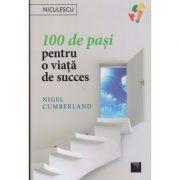 100 de pasi pentru o viata de succes ( Editura: Niculescu, Autor: Nigel Cumberland ISBN 978-606-38-0082-5 )