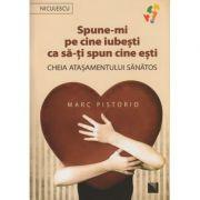 Spune-mi pe cine iubesti ca sa-ti spun cine esti / Cheia atasamentului sanatos ( Editura: Niculescu, Autor: Marc Pistorio ISBN 978-606-38-0086-3 )