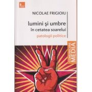 Lumini si umbre in cetatea soarelui / patologii politice ( Editura: Tritonic, Autor ; Nicolae Frigioiu ISBN 978-606-749-109-8 )