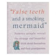 False teeth and a smoking mermaid / Famous people reveal the strange and beautiful truth about themselves and their grandparents ( Editura: Outlet - carte limba engleza ISBN 0-86242-391-0 )