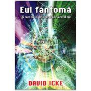 Eul Fantoma (Si cum sa iti descoperi adevaratul eu ) ( Editura: Daksha, Autor David Icke ISBN 978-973-1965-38-3 )