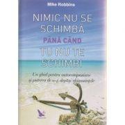 Nimic nu se schimba pana cand tu nu te schimbi ( Editura: For You, Autor: Mike Robbins ISBN 978-606-639-100-9 )