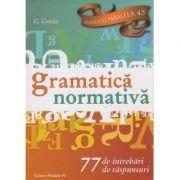 Gramatica normativa / 77 de intrebari si raspunsuri ( Editura: Paralela 45, Autor: G. Gruita ISBN 978-973-47-2493-2 )