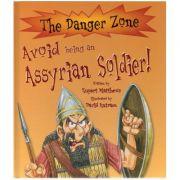 Avoid being an Assyrian Soldier. The Danger Zone ( Editura: Boon Books, Autor: Rupert Matthews ISBN 978-1-905638-10-9 )