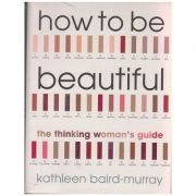 How to be beautiful, the thinking woman's guide ( Editura: Outlet - carte limba engleza, Autor: Kathleen Baird-Murray ISBN 0-09-188431-4 0 )