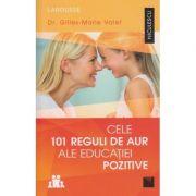 Cele 101 reguli de aur ale educatiei pozitive ( Editura: Niculescu, Autor: Dr. Gilles-Marie Valet ISBN 978-606-38-0089-4 )