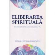 Eliberarea spirituala ( Editura: Adevar Divin, Autor: Michael Berbard Beckwith ISBN 978-606-756-008-4 )