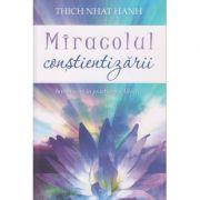 Miracolul constientizarii ( Editura: Adevar Divin, Autor: Thich Nhat Hanh ISBN 978-606-756-013--8 )